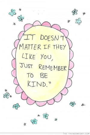 It doesn't matter if they like you just remember to be kind