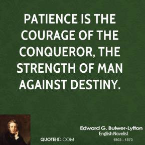 Edward G. Bulwer-Lytton - Patience is the courage of the conqueror ...