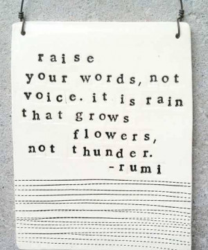 rumi quote. raise your words, not your voice. it is rain that grows ...