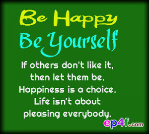 Be Happy Be Yourself If Others Don't Like It, Then Let Them Be ...