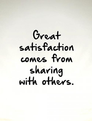 Great satisfaction comes from sharing with others Picture Quote #1