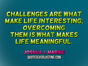 Challenges are what make life interesting; overcoming them is what ...