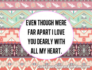 Even though were far apart I love you dearly with all my heart.