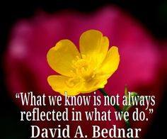 "... we know is not always reflected in what we do."" ― David A. Bednar"