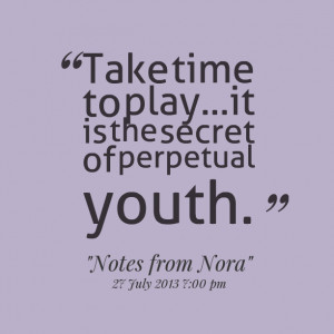 Quotes Picture: take time to playit is the secret of perpetual youth