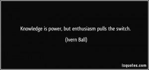 Knowledge is power, but enthusiasm pulls the switch. - Ivern Ball