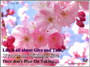 life is all about give and take if you re not willing to give then don ...