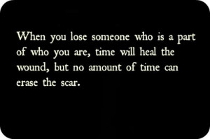 ... , time will heal the wound, but no amount of time can erase the scar