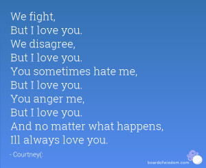 We fight, But I love you. We disagree, But I love you. You sometimes ...