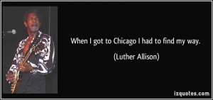 When I got to Chicago I had to find my way. - Luther Allison