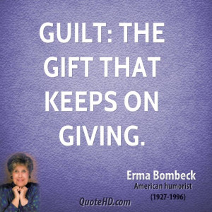 Guilt: the gift that keeps on giving.