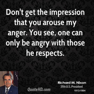 Don't get the impression that you arouse my anger. You see, one can ...