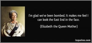 ... feel I can look the East End in the face. - Elizabeth the Queen Mother