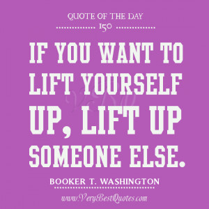 If you want to lift yourself up, lift up someone else.