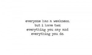 ... has a weakness, but I have two, everything you say and everything you