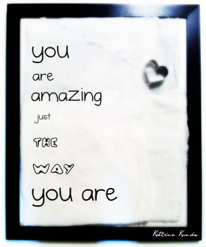 You are Amazing Just the Way You are ~ Freedom Quote