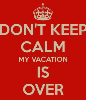 don-t-keep-calm-my-vacation-is-over.png 600×700 pixels
