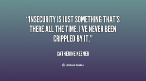 Insecurity is just something that's there all the time. I've never ...