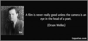 film is never really good unless the camera is an eye in the head of ...