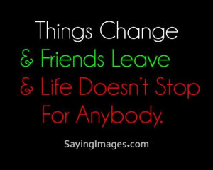 quotes things change, friends leave, life doesnt stop for anybody ...