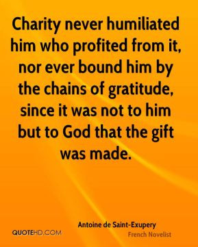 Charity never humiliated him who profited from it, nor ever bound him ...