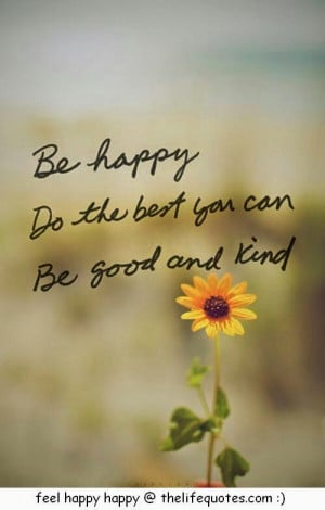 be happy quotes be happy do the best you can be good and kind