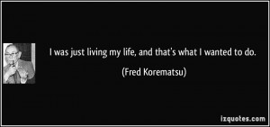 was just living my life, and that's what I wanted to do. - Fred ...