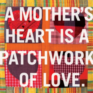mother's heart is a patchwork of love.