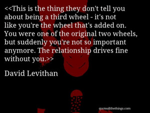 you about being a third wheel - it's not like you're the wheel ...