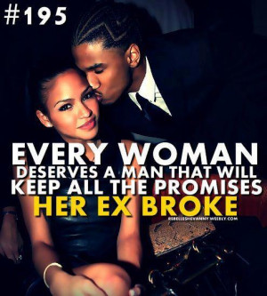 ... women deserves a man that will keep all the promised her ex broke