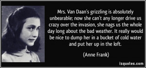 ... her in a bucket of cold water and put her up in the loft. - Anne Frank