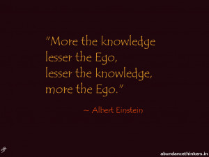 More the knowledge lesser the ego, lesser the knowledge more the ego ...