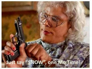 Ma Dear, Just say snow one more time!