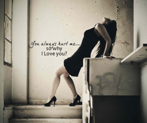 You Always Hurt Me So Why I Love You! ~ Break Up Quote