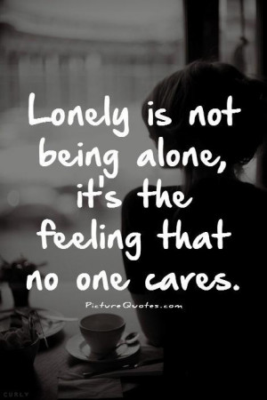 ... is not being alone it's the feeling that no one cares Picture Quote #1