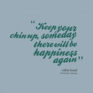 Quotes Picture: keep your chin up, someday there will be happiness ...