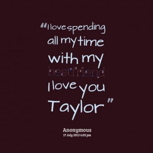 16819-i-love-spending-all-my-time-with-my-bestfriend-i-love-you-taylor ...