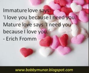 Immature love says: 'I love you because I need you.' Mature love