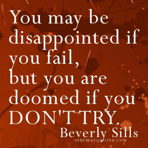 ... may be disappointed if you fail, but you are doomed if you don't try