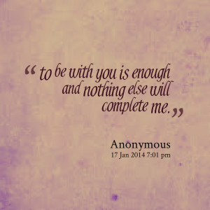Quotes Picture: to be with you is enough and nothing else will ...