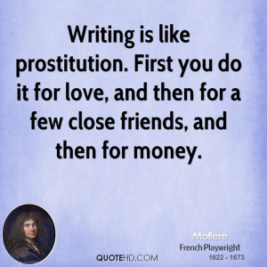 Writing is like prostitution. First you do it for love, and then for a ...