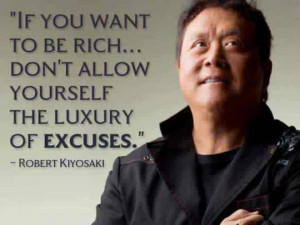 ... … Don't allow yourself the luxury of excuses. – Robert Kiyosaki