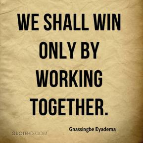 Gnassingbe Eyadema - We shall win only by working together.