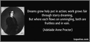 Dreams grow holy put in action; work grows fair through starry ...