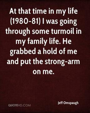 ... turmoil in my family life. He grabbed a hold of me and put the strong