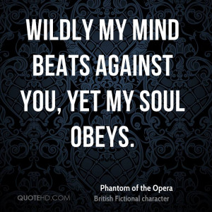 Wildly my mind beats against you, yet my soul obeys.