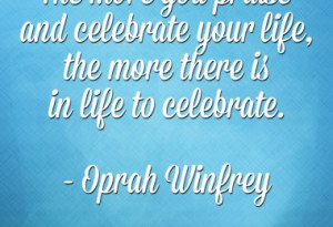 ... celebrate your life, the more there is in life to celebrate. - Oprah