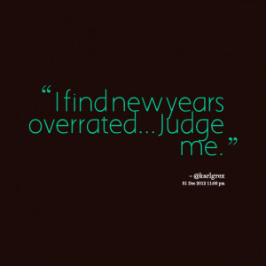 Quotes Picture: i find new years overrated judge me