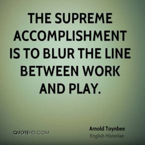 The supreme accomplishment is to blur the line between work and play.