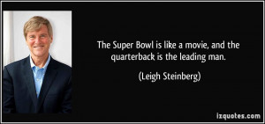 ... movie, and the quarterback is the leading man. - Leigh Steinberg